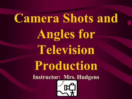 Camera Shots and Angles for Television Production Instructor: Mrs. Hudgens.