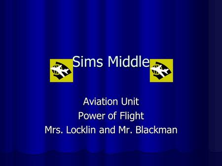 Sims Middle Aviation Unit Power of Flight Mrs. Locklin and Mr. Blackman.