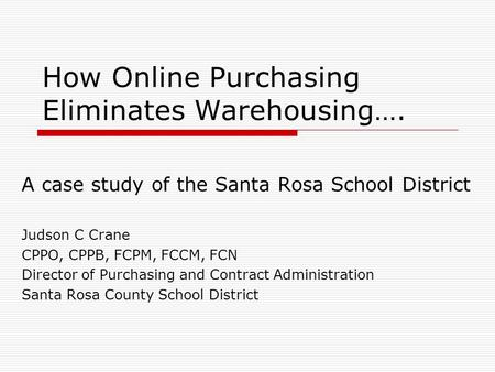 How Online Purchasing Eliminates Warehousing…. A case study of the Santa Rosa School District Judson C Crane CPPO, CPPB, FCPM, FCCM, FCN Director of Purchasing.
