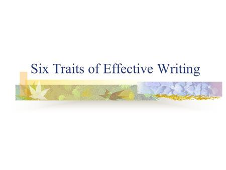 Six Traits of Effective Writing. Ideas Clear purpose or main idea Each paragraph relates to main idea Clear, relevant details support main idea Stick.