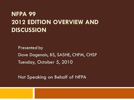 NFPA 99 2012 EDITION OVERVIEW AND DISCUSSION Presented by Dave Dagenais, BS, SASHE, CHFM, CHSP Tuesday, October 5, 2010 Not Speaking on Behalf of NFPA.