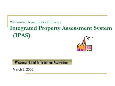 Wisconsin Department of Revenue Integrated Property Assessment System (IPAS) March 3, 2006.
