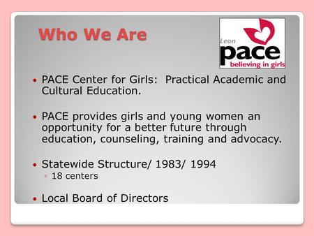 Who We Are PACE Center for Girls: Practical Academic and Cultural Education. PACE provides girls and young women an opportunity for a better future through.