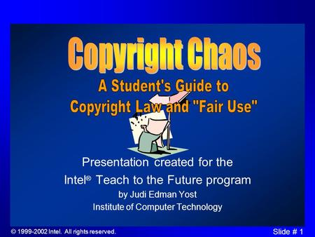 © 1999-2002 Intel. All rights reserved. Slide # 1 Presentation created for the Intel ® Teach to the Future program by Judi Edman Yost Institute of Computer.