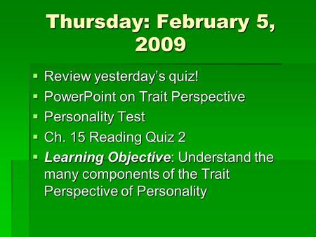 Thursday: February 5, 2009 Review yesterdays quiz! Review yesterdays quiz! PowerPoint on Trait Perspective PowerPoint on Trait Perspective Personality.