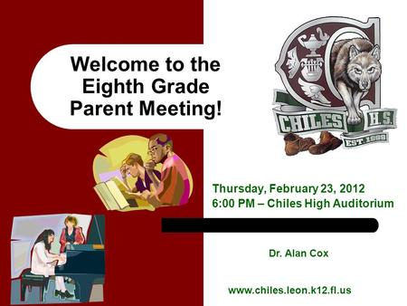 Welcome to the Eighth Grade Parent Meeting! Thursday, February 23, 2012 6:00 PM – Chiles High Auditorium Dr. Alan Cox www.chiles.leon.k12.fl.us.