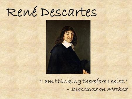 René Descartes I am thinking therefore I exist. - Discourse on Method.