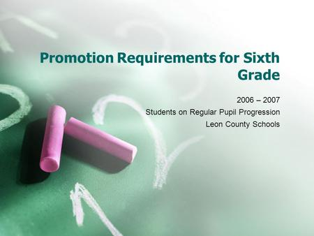 Promotion Requirements for Sixth Grade 2006 – 2007 Students on Regular Pupil Progression Leon County Schools.
