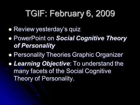 TGIF: February 6, 2009 Review yesterdays quiz Review yesterdays quiz PowerPoint on Social Cognitive Theory of Personality PowerPoint on Social Cognitive.