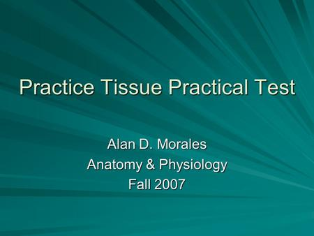 Practice Tissue Practical Test Alan D. Morales Anatomy & Physiology Fall 2007.