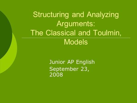 Structuring and Analyzing Arguments: The Classical and Toulmin, Models Junior AP English September 23, 2008.