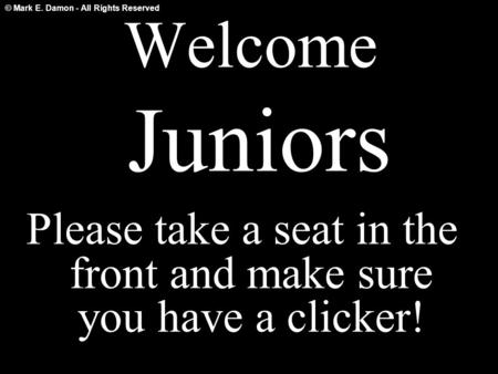 © Mark E. Damon - All Rights Reserved Welcome Juniors Please take a seat in the front and make sure you have a clicker!