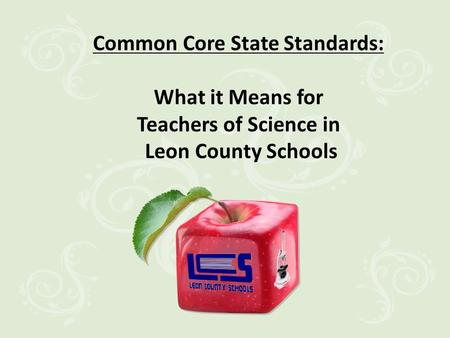 Common Core State Standards: What it Means for Teachers of Science in Leon County Schools.