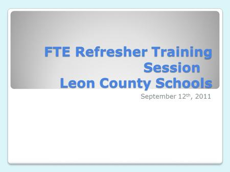 FTE Refresher Training Session Leon County Schools September 12 th, 2011.