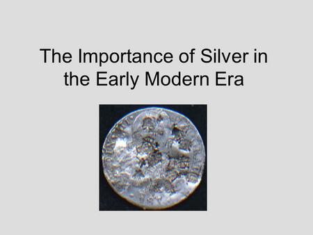 The Importance of Silver in the Early Modern Era.
