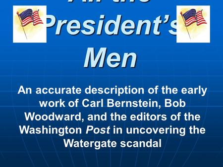 All the Presidents Men An accurate description of the early work of Carl Bernstein, Bob Woodward, and the editors of the Washington Post in uncovering.