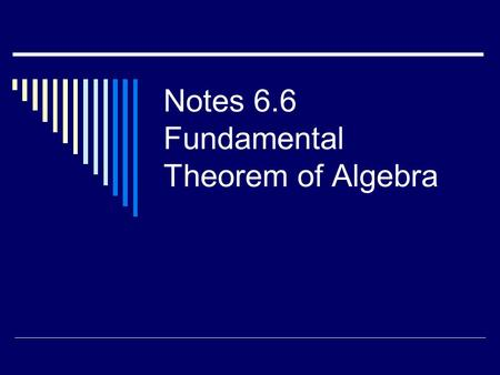 Notes 6.6 Fundamental Theorem of Algebra