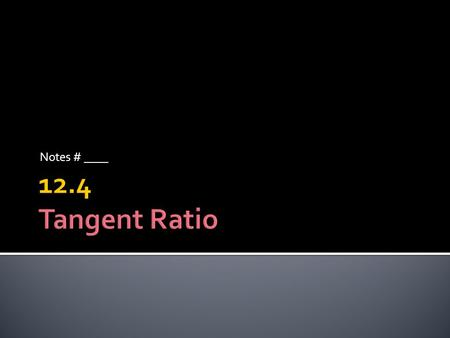 Notes # ____ 12.4 Tangent Ratio.