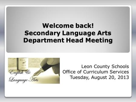 Welcome back! Secondary Language Arts Department Head Meeting Leon County Schools Office of Curriculum Services Tuesday, August 20, 2013.