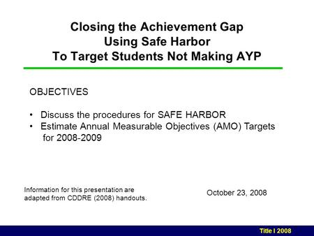 Closing the Achievement Gap Using Safe Harbor To Target Students Not Making AYP October 23, 2008 Information for this presentation are adapted from CDDRE.