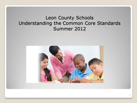 Leon County Schools Understanding the Common Core Standards Summer 2012 1.