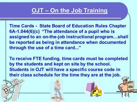 OJT – On the Job Training Time Cards - State Board of Education Rules Chapter 6A-1.044(6)(c) The attendance of a pupil who is assigned to an on-the-job.