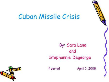 Cuban Missile Crisis By: Sara Lane and Stephannie Degeorge f period April ?, 2008.