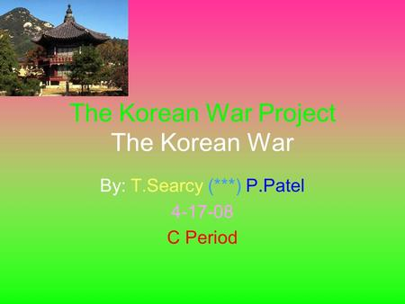 The Korean War Project The Korean War By: T.Searcy (***) P.Patel 4-17-08 C Period.