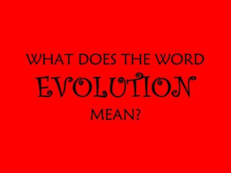 WHAT DOES THE WORD EVOLUTION MEAN?