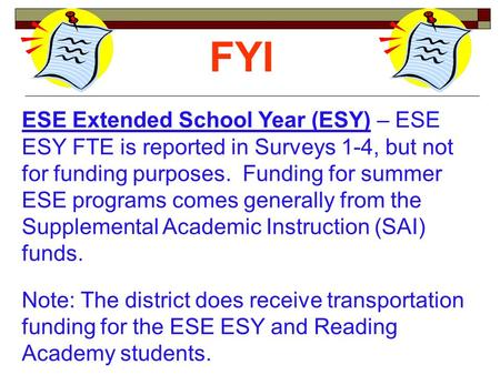 ESE Extended School Year (ESY) – ESE ESY FTE is reported in Surveys 1-4, but not for funding purposes. Funding for summer ESE programs comes generally.