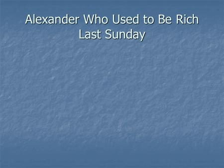 Alexander Who Used to Be Rich Last Sunday. By By Judith Viorst Judith Viorst Illustrated by Illustrated by Ray Cruz Ray Cruz.