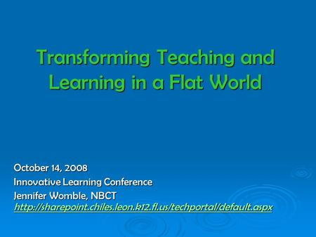 Transforming Teaching and Learning in a Flat World October 14, 2008 Innovative Learning Conference Jennifer Womble, NBCT