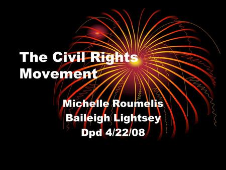 The Civil Rights Movement Michelle Roumelis Baileigh Lightsey Dpd 4/22/08.