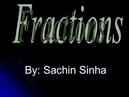 Fractions By: Sachin Sinha.