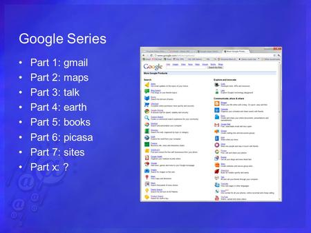 Google Series Part 1: gmail Part 2: maps Part 3: talk Part 4: earth Part 5: books Part 6: picasa Part 7: sites Part x: ?