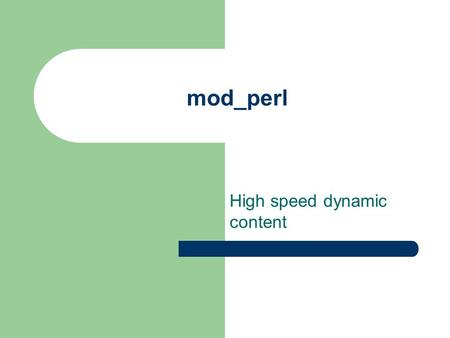 Mod_perl High speed dynamic content. Definitions Apache – OpenSource httpd server Perl – OpenSource interpreted programming language mod_perl – OpenSource.