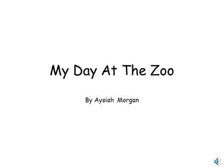 My Day At The Zoo By Aysiah Morgan My day at the zoo was very exciting. I notice a lot of animals. My favorite animals were a Tiger, Elephants, Lion,