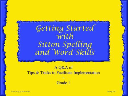 School City of MishawakaSpring 2007 Getting Started with Sitton Spelling and Word Skills A Q&A of Tips & Tricks to Facilitate Implementation ~ Grade 1.