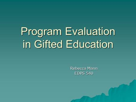 Program Evaluation in Gifted Education Rebecca Mann EDPS 540.