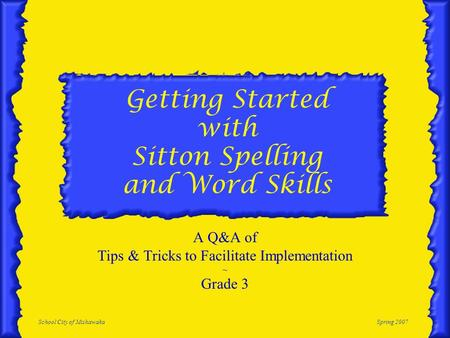 School City of MishawakaSpring 2007 Getting Started with Sitton Spelling and Word Skills A Q&A of Tips & Tricks to Facilitate Implementation ~ Grade 3.