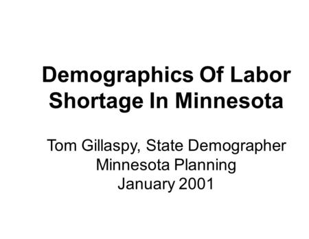 Demographics Of Labor Shortage In Minnesota Tom Gillaspy, State Demographer Minnesota Planning January 2001.