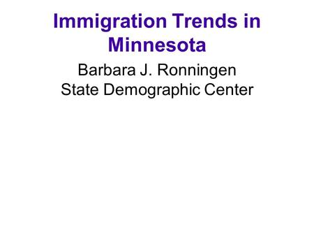 Immigration Trends in Minnesota Barbara J. Ronningen State Demographic Center June 8, 2002.