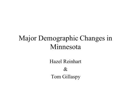 Major Demographic Changes in Minnesota Hazel Reinhart & Tom Gillaspy.
