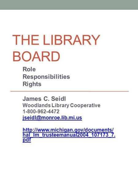 THE LIBRARY BOARD Role Responsibilities Rights James C. Seidl Woodlands Library Cooperative 1-800-962-4472