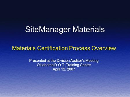 SiteManager Materials Materials Certification Process Overview Presented at the Division Auditors Meeting Oklahoma D.O.T. Training Center April 12, 2007.