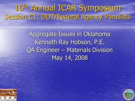 16 th Annual ICAR Symposium Session C1: DOT/Federal Agency Panelists Aggregate Issues in Oklahoma Kenneth Ray Hobson, P.E. QA Engineer – Materials Division.