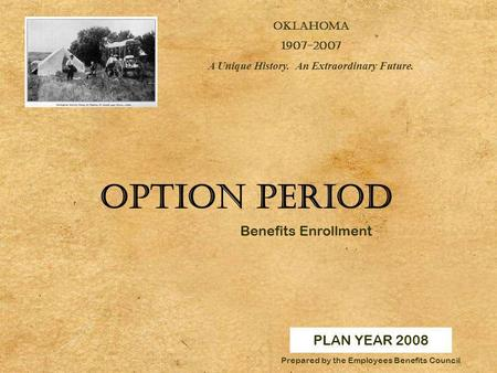 PLAN YEAR 2008 OKLAHOMA 1907-2007 A Unique History. An Extraordinary Future. Prepared by the Employees Benefits Council Option Period Benefits Enrollment.