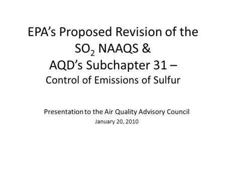 EPAs Proposed Revision of the SO 2 NAAQS & AQDs Subchapter 31 – Control of Emissions of Sulfur Presentation to the Air Quality Advisory Council January.