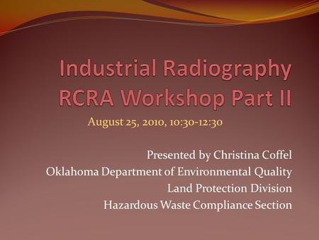 August 25, 2010, 10:30-12:30 Presented by Christina Coffel Oklahoma Department of Environmental Quality Land Protection Division Hazardous Waste Compliance.
