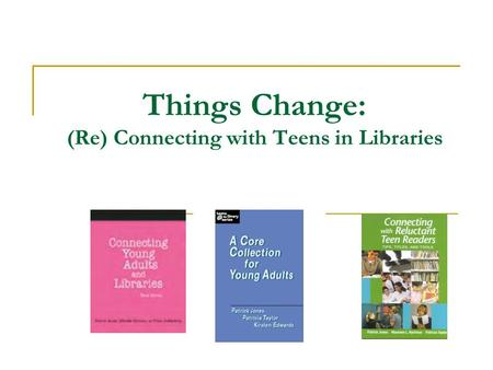 Things Change: (Re) Connecting with Teens in Libraries.